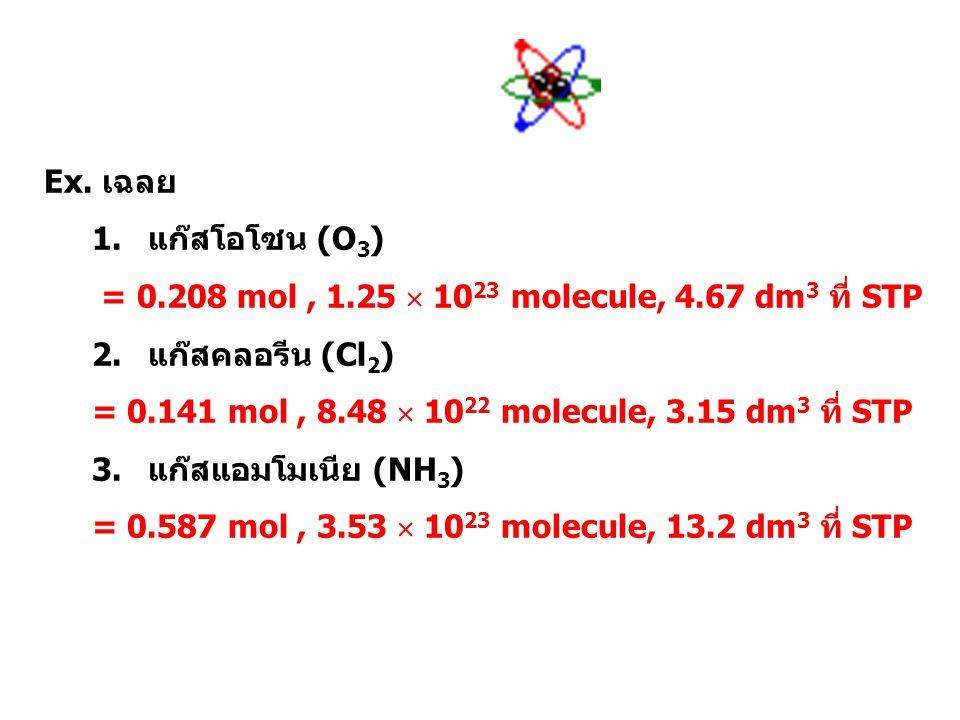 Ex. จงหาจำนวนโมล จำนวนโมเลกุล และปริมาตร ที่ STP ของสารต่อไปนี้ซึ่งมีมวล 10.0 g 1.แก๊สโอโซน (O 3 ) 2.แก๊สคลอรีน (Cl 2 ) 3.แก๊สแอมโมเนีย (NH 3 )