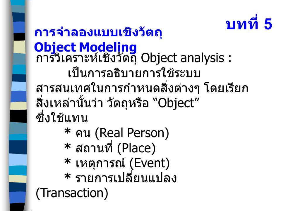 บทที่ 5 การจำลองแบบเชิงวัตถุ Object Modeling การวิเคราะห์เชิงวัตถุ Object analysis : เป็นการอธิบายการใช้ระบบ สารสนเทศในการกำหนดสิ่งต่างๆ โดยเรียก สิ่ง