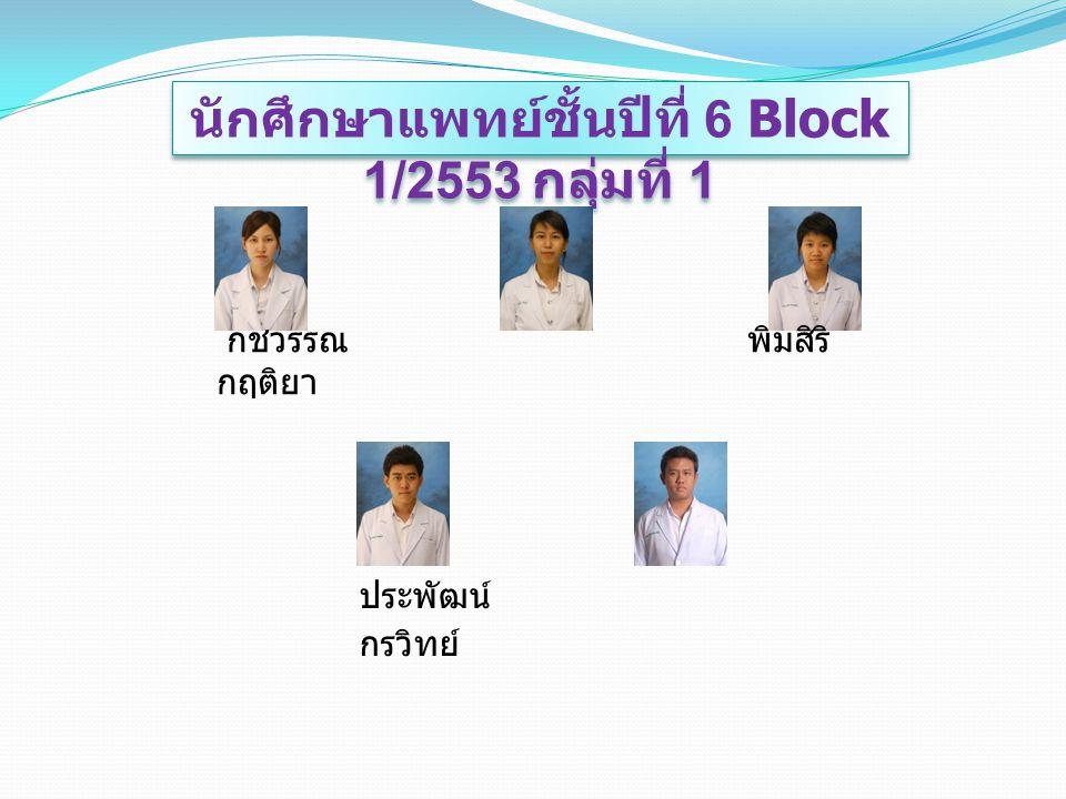 นักศึกษาแพทย์ชั้นปีที่ 6 Block 1/2553 กลุ่มที่ 1 กชวรรณ พิมสิริ กฤติยา ประพัฒน์ กรวิทย์