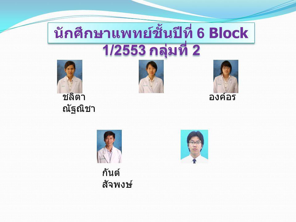 นักศึกษาแพทย์ชั้นปีที่ 6 Block 1/2553 กลุ่มที่ 2 ชลิตา องค์อร ณัฐณิชา กันต์ สัจพงษ์
