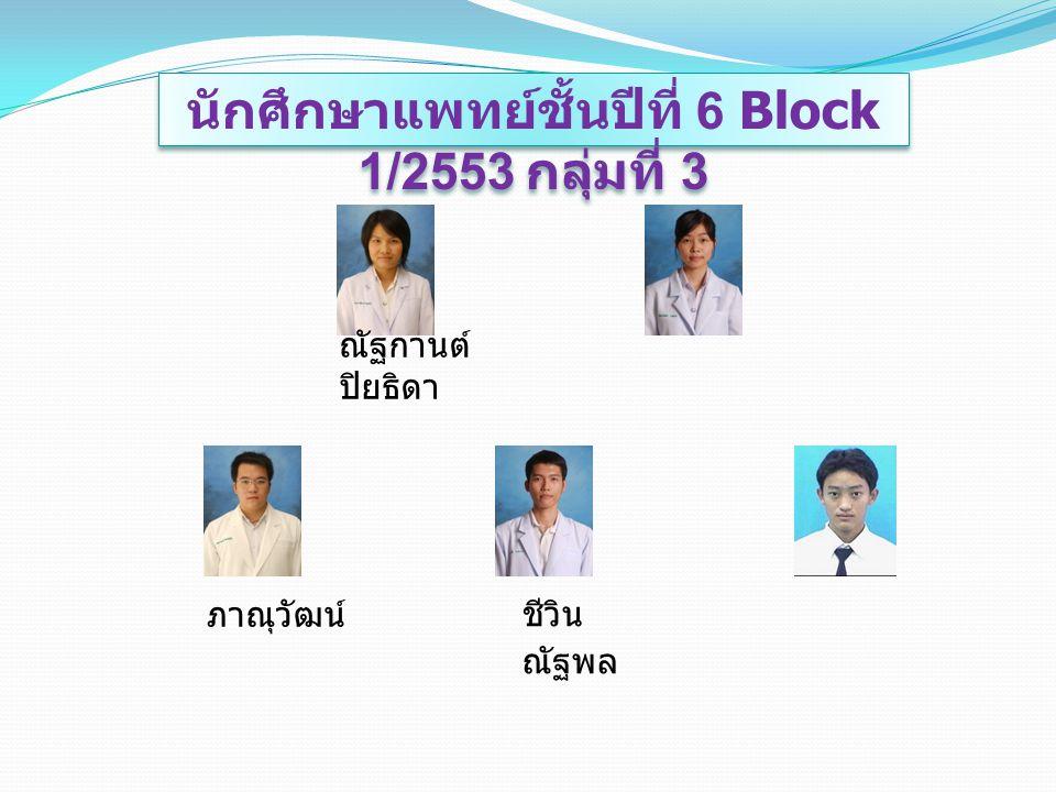 นักศึกษาแพทย์ชั้นปีที่ 6 Block 1/2553 กลุ่มที่ 3 ณัฐกานต์ ปิยธิดา ชีวิน ณัฐพล ภาณุวัฒน์