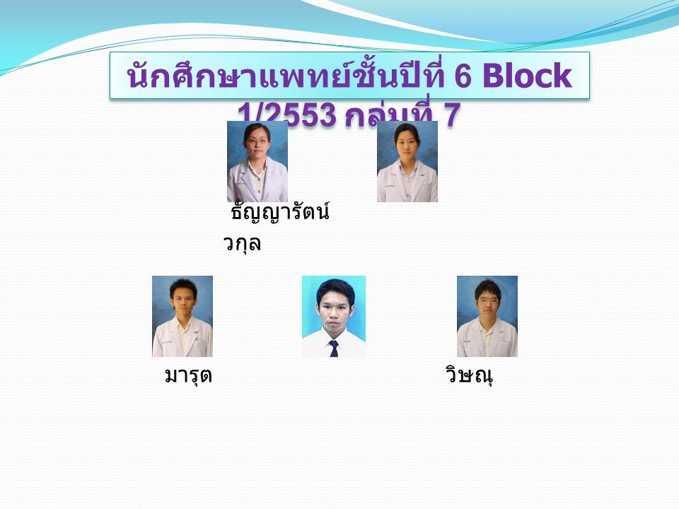 นักศึกษาแพทย์ชั้นปีที่ 6 Block 1/2553 กลุ่มที่ 7 ธัญญารัตน์ วกุล มารุต วิษณุ ภูริชญ์
