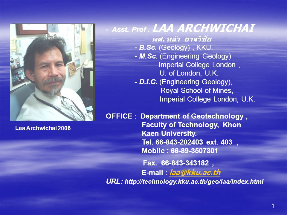 1 - Asst. Prof. LAA ARCHWICHAI ผศ. หล้า อาจวิชัย - B.Sc. (Geology), KKU. - M.Sc. (Engineering Geology) Imperial College London, U. of London, U.K. - D