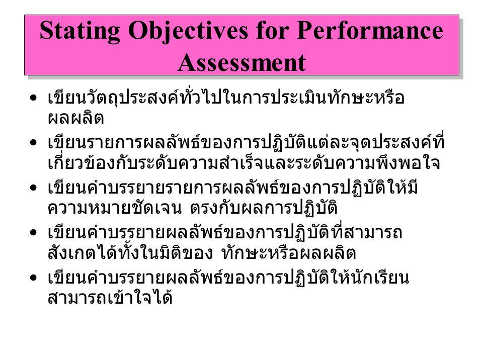 Stating Objectives for Performance Assessment เขียนวัตถุประสงค์ทั่วไปในการประเมินทักษะหรือ ผลผลิต เขียนรายการผลลัพธ์ของการปฏิบัติแต่ละจุดประสงค์ที่ เก