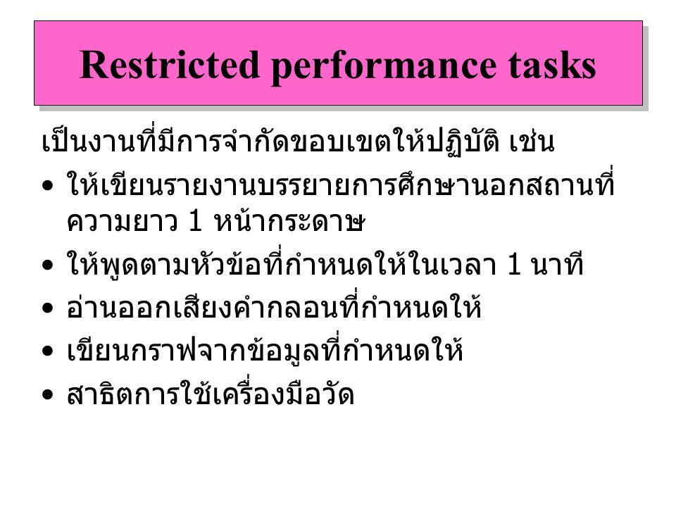 Restricted performance tasks เป็นงานที่มีการจำกัดขอบเขตให้ปฏิบัติ เช่น ให้เขียนรายงานบรรยายการศึกษานอกสถานที่ ความยาว 1 หน้ากระดาษ ให้พูดตามหัวข้อที่ก