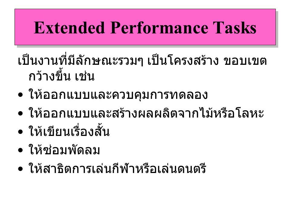Extended Performance Tasks เป็นงานที่มีลักษณะรวมๆ เป็นโครงสร้าง ขอบเขต กว้างขึ้น เช่น ให้ออกแบบและควบคุมการทดลอง ให้ออกแบบและสร้างผลผลิตจากไม้หรือโลหะ