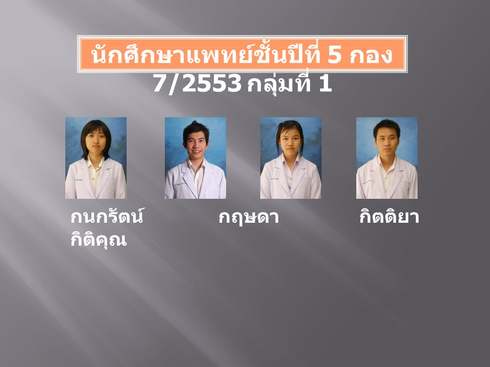 นักศึกษาแพทย์ชั้นปีที่ 5 กอง 7/2553 กลุ่มที่ 1 กนกรัตน์ กฤษดา กิตติยา กิติคุณ