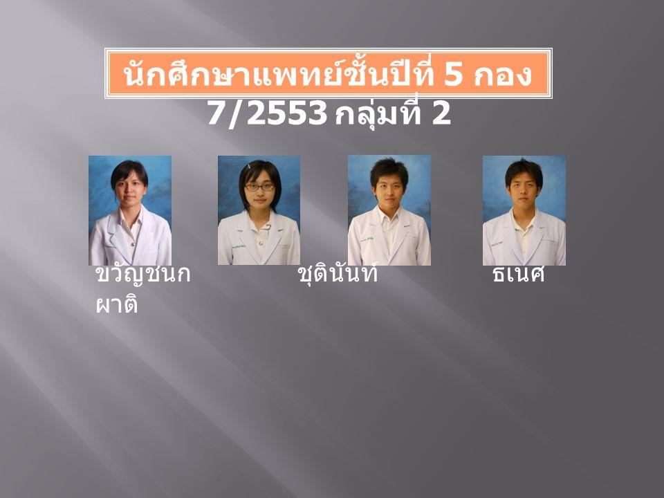 นักศึกษาแพทย์ชั้นปีที่ 5 กอง 7/2553 กลุ่มที่ 2 ขวัญชนก ชุตินันท์ ธเนศ ผาติ