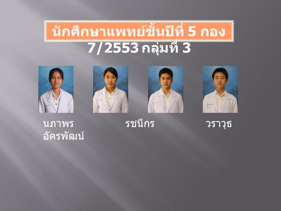 นักศึกษาแพทย์ชั้นปีที่ 5 กอง 7/2553 กลุ่มที่ 3 นภาพร รชนีกร วราวุธ อัครพัฒน์