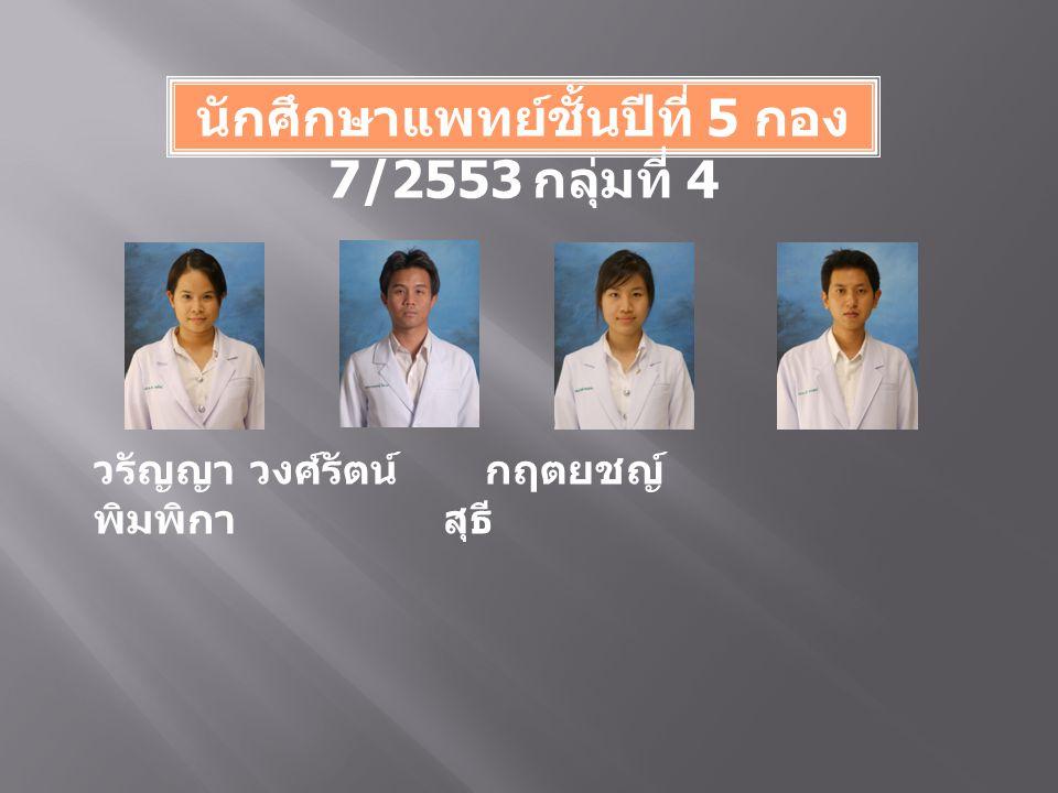 นักศึกษาแพทย์ชั้นปีที่ 5 กอง 7/2553 กลุ่มที่ 4 วรัญญา วงศ์รัตน์ กฤตยชญ์ พิมพิกา สุธี