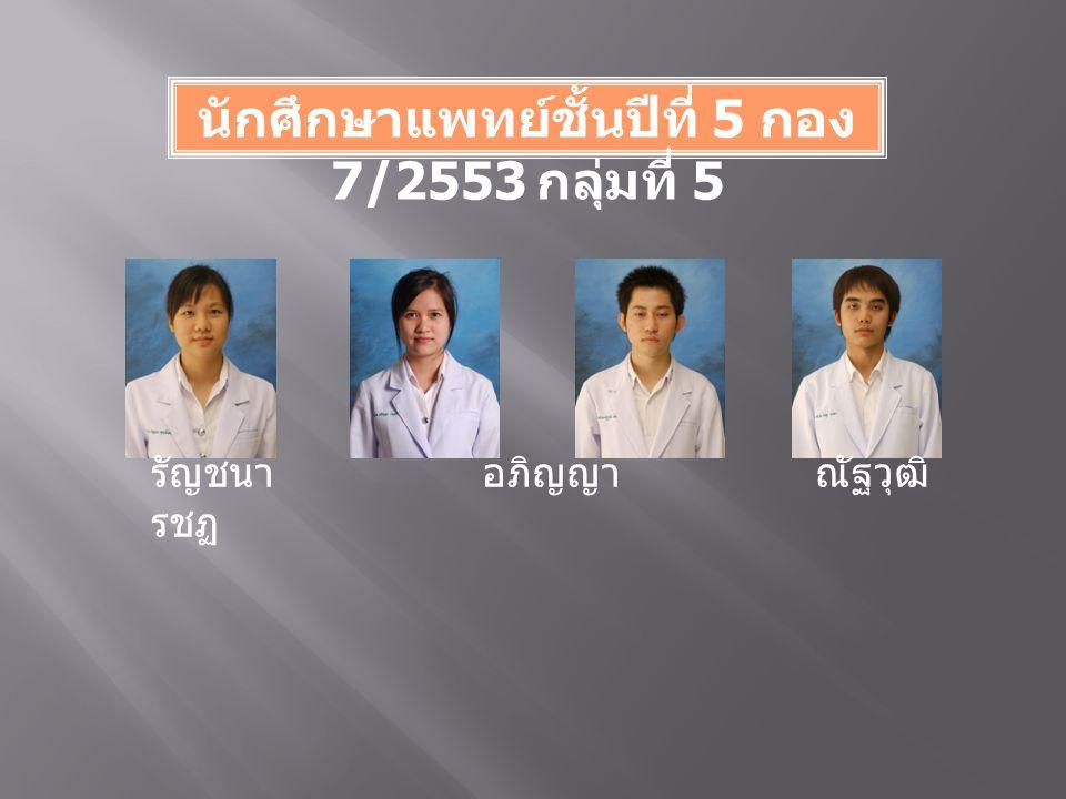 นักศึกษาแพทย์ชั้นปีที่ 5 กอง 7/2553 กลุ่มที่ 5 รัญชนา อภิญญา ณัฐวุฒิ รชฏ