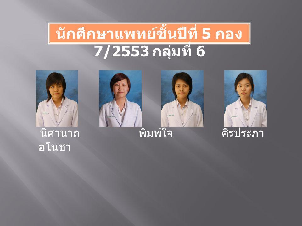 นักศึกษาแพทย์ชั้นปีที่ 5 กอง 7/2553 กลุ่มที่ 6 นิศานาถ พิมพ์ใจ ศิรประภา อโนชา
