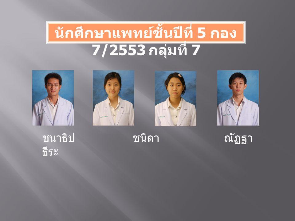 นักศึกษาแพทย์ชั้นปีที่ 5 กอง 7/2553 กลุ่มที่ 7 ชนาธิป ชนิดา ณัฏฐา ธีระ