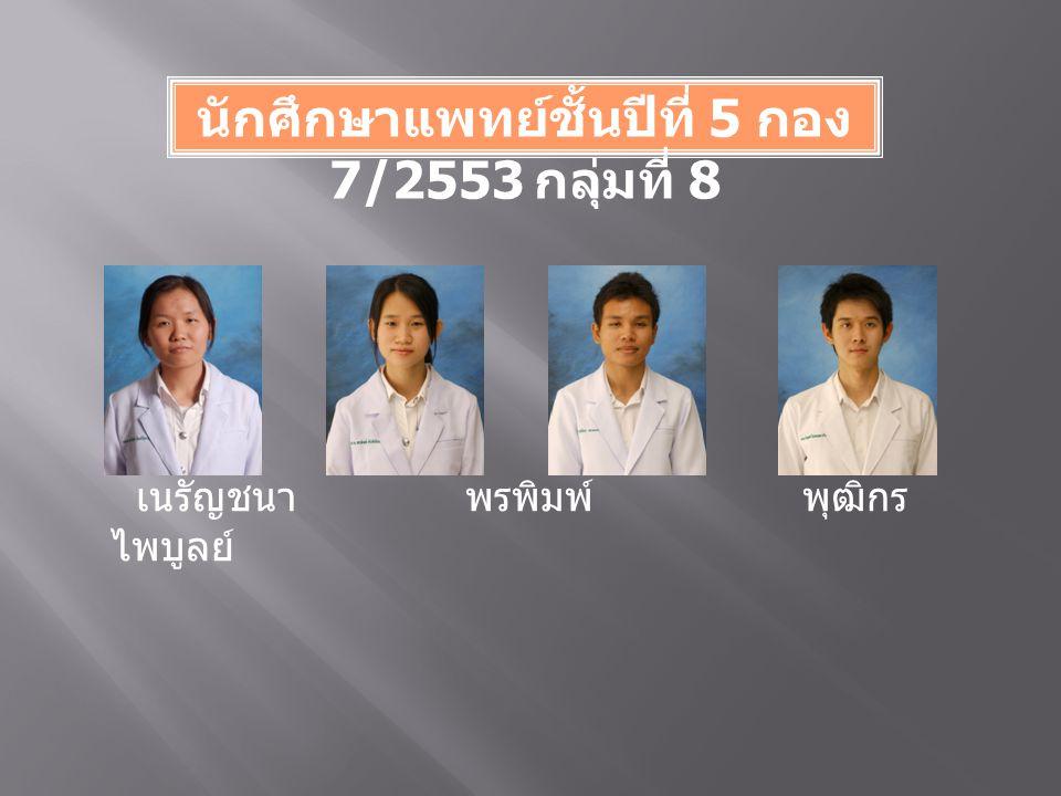 นักศึกษาแพทย์ชั้นปีที่ 5 กอง 7/2553 กลุ่มที่ 8 เนรัญชนา พรพิมพ์ พุฒิกร ไพบูลย์