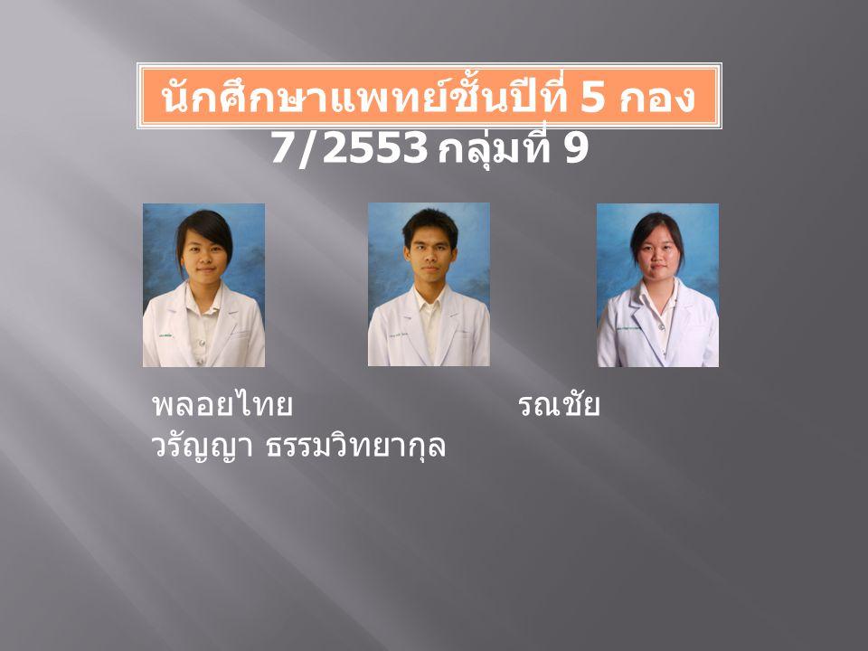 นักศึกษาแพทย์ชั้นปีที่ 5 กอง 7/2553 กลุ่มที่ 9 พลอยไทย รณชัย วรัญญา ธรรมวิทยากุล