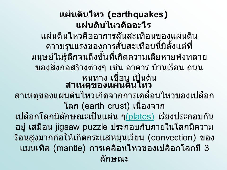 แผ่นดินไหว (earthquakes) แผ่นดินไหวคืออะไร แผ่นดินไหวคืออาการสั่นสะเทือนของแผ่นดิน ความรุนแรงของการสั่นสะเทือนนี้มีตั้งแต่ที่ มนุษย์ไม่รู้สึกจนถึงขั้น