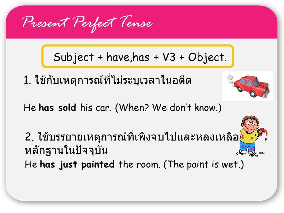 Present Perfect Tense Subject + have,has + V3 + Object. 1. ใช้กับเหตุการณ์ที่ไม่ระบุเวลาในอดีต He has sold his car. (When? We don't know.) 2. ใช้บรรยา