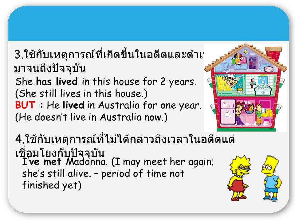 3. ใช้กับเหตุการณ์ที่เกิดขึ้นในอดีตและดำเนิน มาจนถึงปัจจุบัน She has lived in this house for 2 years. (She still lives in this house.) BUT : He lived