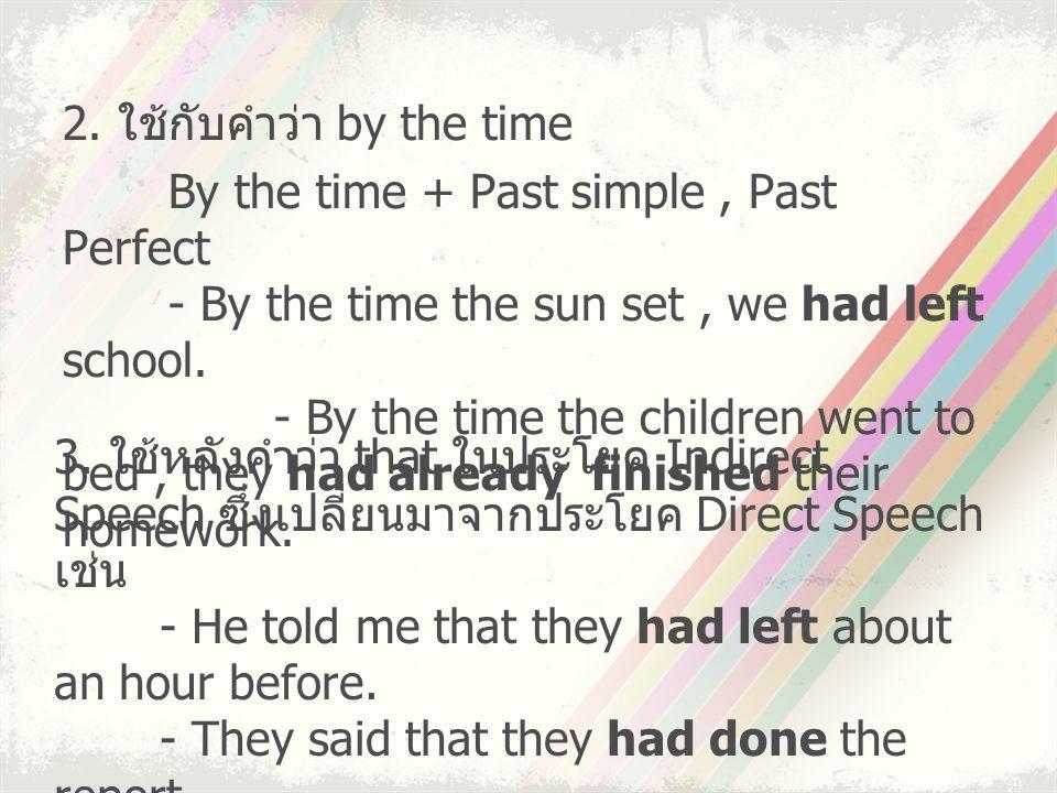 2. ใช้กับคำว่า by the time By the time + Past simple, Past Perfect - By the time the sun set, we had left school. - By the time the children went to b