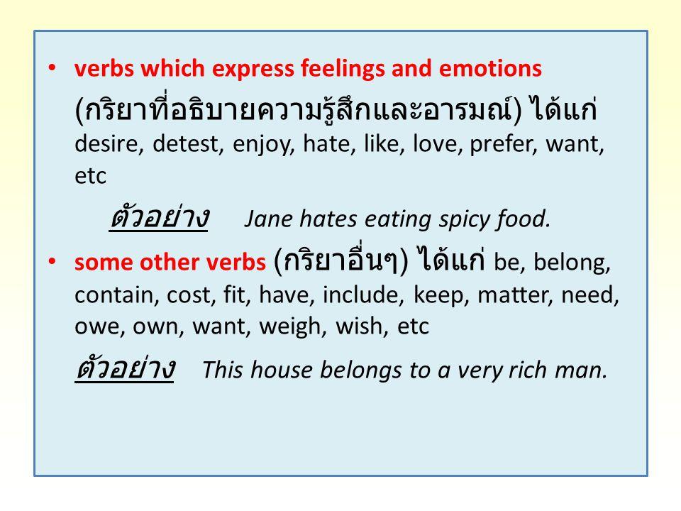 verbs which express feelings and emotions ( กริยาที่อธิบายความรู้สึกและอารมณ์ ) ได้แก่ desire, detest, enjoy, hate, like, love, prefer, want, etc ตัวอ