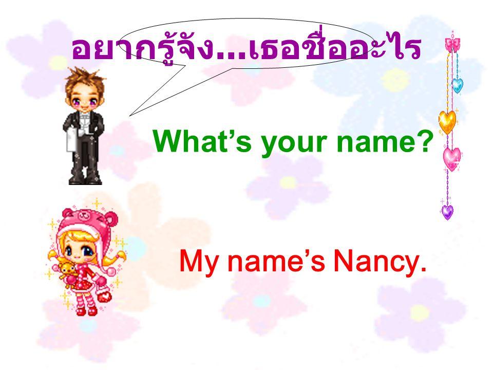อยากรู้จัง... เธอชื่ออะไร My name's Nancy. What's your name?