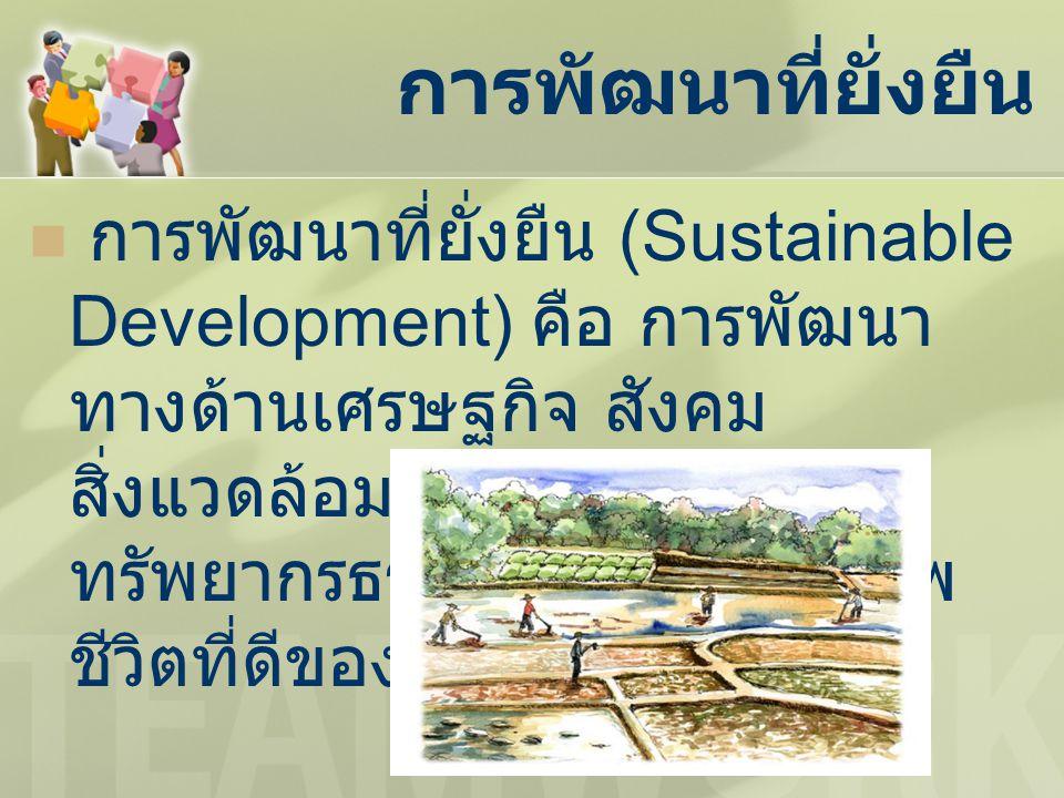 การพัฒนาที่ยั่งยืน การพัฒนาที่ยั่งยืน (Sustainable Development) คือ การพัฒนา ทางด้านเศรษฐกิจ สังคม สิ่งแวดล้อม และ ทรัพยากรธรรมชาติเพื่อคุณภาพ ชีวิตที