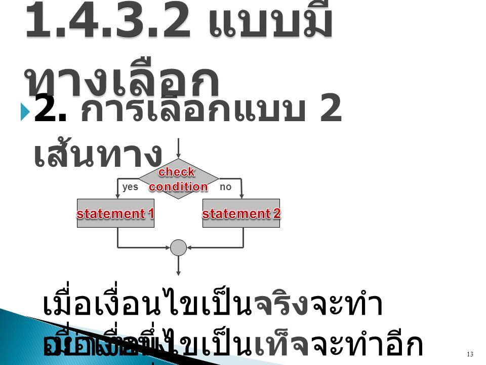  2. การเลือกแบบ 2 เส้นทาง 13 เมื่อเงื่อนไขเป็นจริงจะทำ อย่างหนึ่ง เมื่อเงื่อนไขเป็นเท็จจะทำอีก อย่างหนึ่ง noyes
