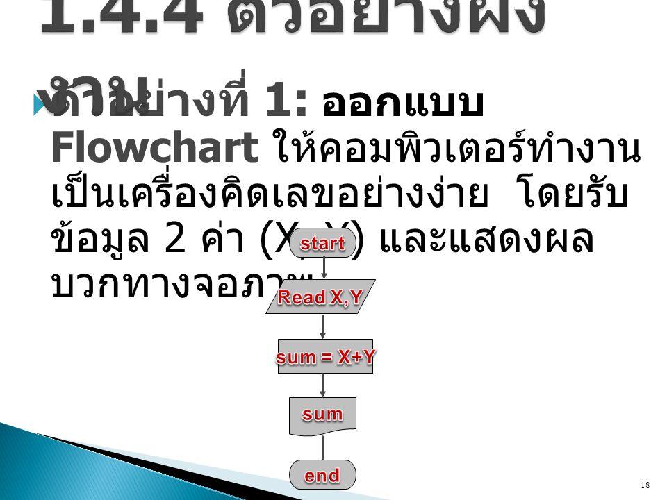  ตัวอย่างที่ 1: ออกแบบ Flowchart ให้คอมพิวเตอร์ทำงาน เป็นเครื่องคิดเลขอย่างง่าย โดยรับ ข้อมูล 2 ค่า (X, Y) และแสดงผล บวกทางจอภาพ 18