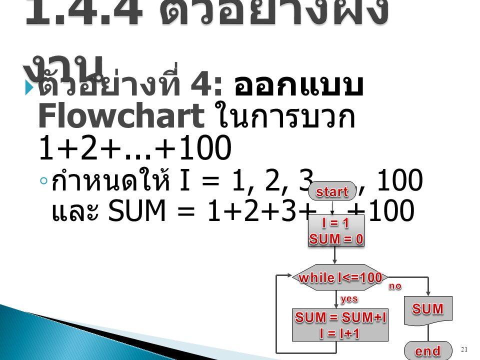  ตัวอย่างที่ 4: ออกแบบ Flowchart ในการบวก 1+2+...+100 ◦ กำหนดให้ I = 1, 2, 3,..., 100 และ SUM = 1+2+3+...+100 21