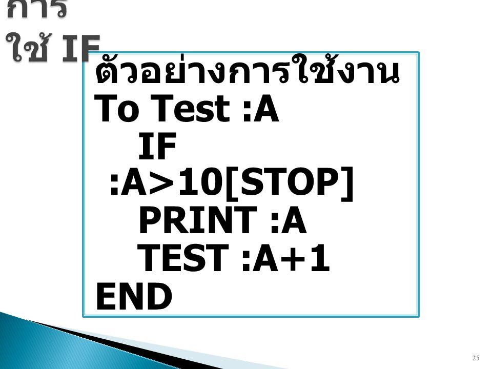 ตัวอย่างการใช้งาน To Test :A IF :A>10[STOP] PRINT :A TEST :A+1 END 25