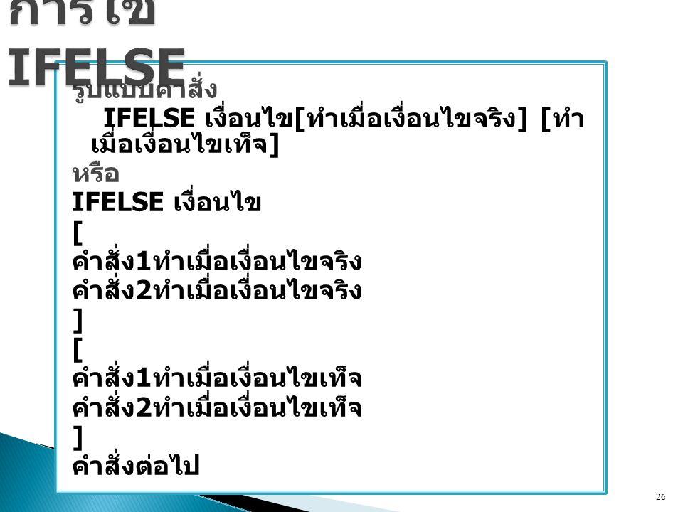 รูปแบบคำสั่ง IFELSE เงื่อนไข [ ทำเมื่อเงื่อนไขจริง ] [ ทำ เมื่อเงื่อนไขเท็จ ] หรือ IFELSE เงื่อนไข [ คำสั่ง 1 ทำเมื่อเงื่อนไขจริง คำสั่ง 2 ทำเมื่อเงื่