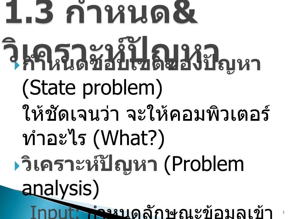  กำหนดขอบเขตของปัญหา (State problem) ให้ชัดเจนว่า จะให้คอมพิวเตอร์ ทำอะไร (What?)  วิเคราะห์ปัญหา (Problem analysis) ◦ Input: กำหนดลักษณะข้อมูลเข้า