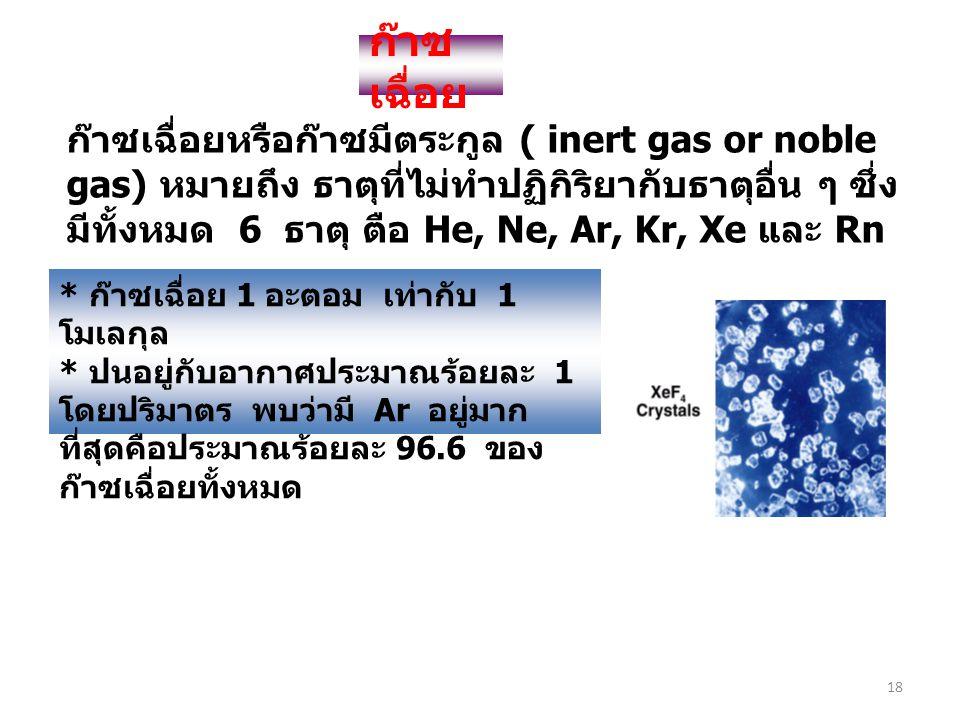 18 ก๊าซ เฉื่อย ก๊าซเฉื่อยหรือก๊าซมีตระกูล ( inert gas or noble gas) หมายถึง ธาตุที่ไม่ทำปฏิกิริยากับธาตุอื่น ๆ ซึ่ง มีทั้งหมด 6 ธาตุ ตือ He, Ne, Ar, K