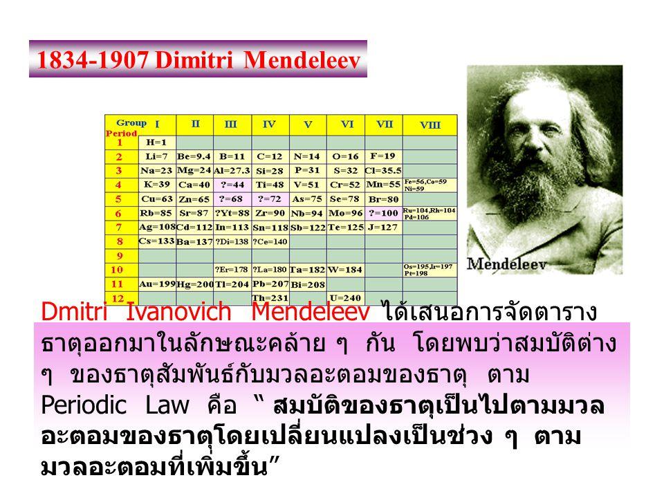 1834-1907 Dimitri Mendeleev Dmitri Ivanovich Mendeleev ได้เสนอการจัดตาราง ธาตุออกมาในลักษณะคล้าย ๆ กัน โดยพบว่าสมบัติต่าง ๆ ของธาตุสัมพันธ์กับมวลอะตอม