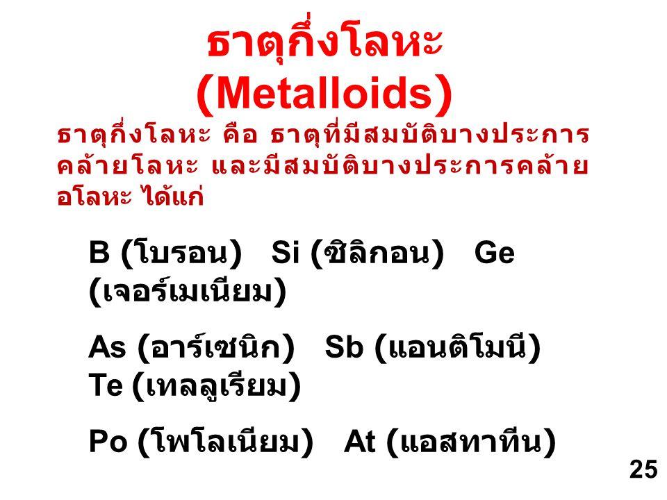 ธาตุกึ่งโลหะ คือ ธาตุที่มีสมบัติบางประการ คล้ายโลหะ และมีสมบัติบางประการคล้าย อโลหะ ได้แก่ B ( โบรอน ) Si ( ซิลิกอน ) Ge ( เจอร์เมเนียม ) As ( อาร์เซน
