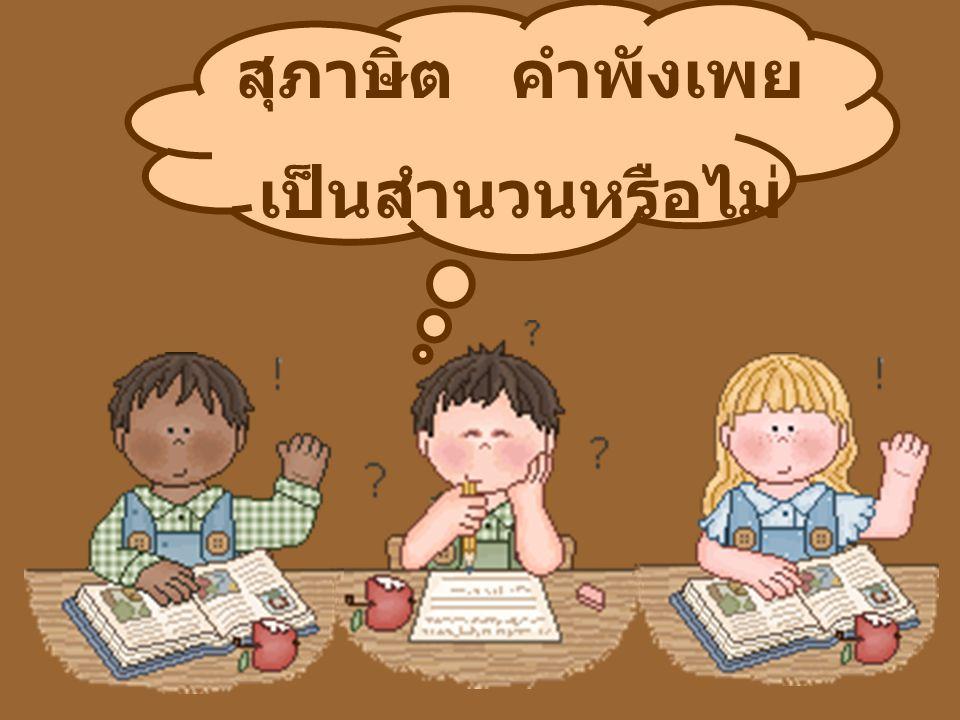สุภาษิต หมายถึง ถ้อยคำที่เป็นคติ เตือนใจ มีจุดมุ่งหมายเพื่อสอนให้ ละเว้น หรือ ปฏิบัติ มักมีคำว่า อย่า ให้ อยู่ในถ้อยคำนั้นด้วย การสอนนั้นอาจเป็นการสอนตรงๆ หรือสอนด้วยความหมายที่แฝงไว้ ให้ขบคิด ซึ่งต้องแปลความหมาย ของถ้อยคำนั้นเพื่อให้ทราบเรื่องที่ ต้องการสอน ถ้อยคำที่เป็นสุภาษิตมักใช้คำสั้นๆ กะทัดรัด กินใจ อาจมีสัมผัสคล้อง จอง หรือใช้คำที่แปลกชวนให้ สะดุดใจและให้คิดตีความ