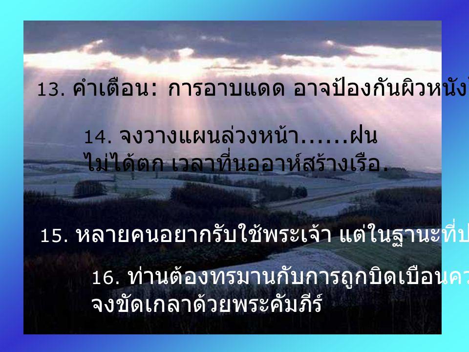 9. อย่ารอให้มีคนแข็งแรง หกคนมาฉุดท่านไปวัด. 10. เราไม่สามารถเปลี่ยนแปลงข่าวดีของพระเจ้า แต่ข่าวดีของพระเจ้าเปลี่ยนแปลงเราได้. 11. วัดคือบ้านแห่งการภาว
