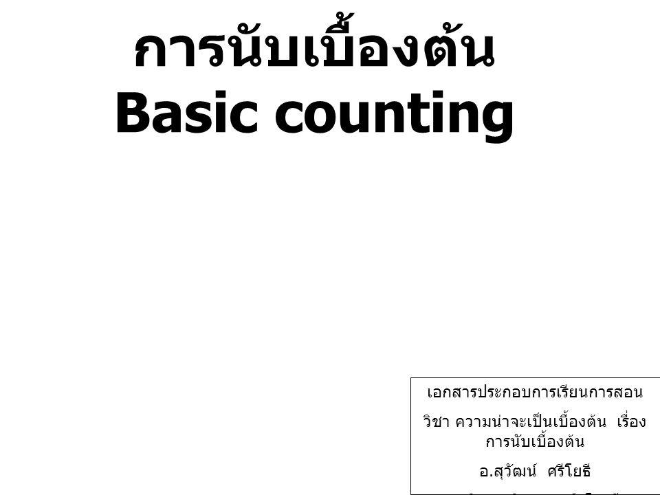 การนับเบื้องต้น Basic counting เอกสารประกอบการเรียนการสอน วิชา ความน่าจะเป็นเบื้องต้น เรื่อง การนับเบื้องต้น อ. สุวัฒน์ ศรีโยธี สาขาวิชาคณิตศาสตร์ โรง