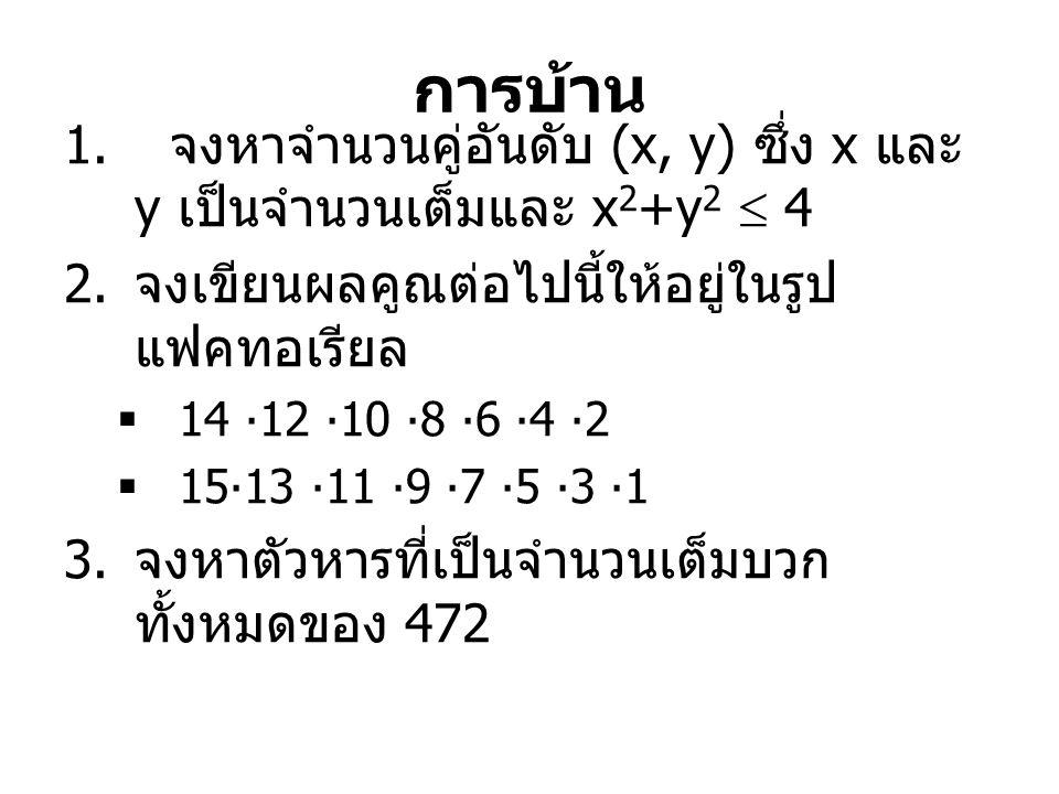 การบ้าน 1. จงหาจำนวนคู่อันดับ (x, y) ซึ่ง x และ y เป็นจำนวนเต็มและ x 2 +y 2  4 2. จงเขียนผลคูณต่อไปนี้ให้อยู่ในรูป แฟคทอเรียล  14 ∙12 ∙10 ∙8 ∙6 ∙4 ∙