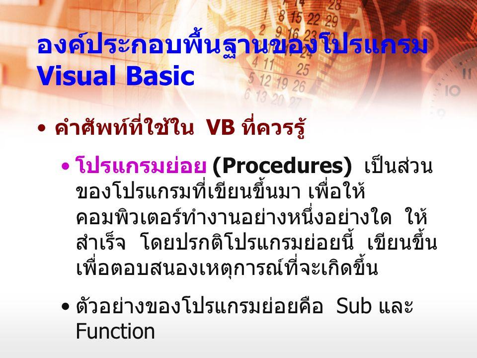 องค์ประกอบพื้นฐานของโปรแกรม Visual Basic คำศัพท์ที่ใช้ใน VB ที่ควรรู้ โปรแกรมย่อย (Procedures) เป็นส่วน ของโปรแกรมที่เขียนขึ้นมา เพื่อให้ คอมพิวเตอร์ท