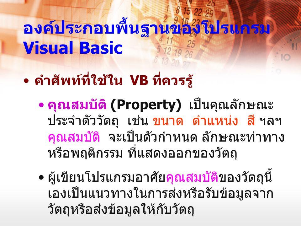องค์ประกอบพื้นฐานของโปรแกรม Visual Basic คำศัพท์ที่ใช้ใน VB ที่ควรรู้ คุณสมบัติ (Property) เป็นคุณลักษณะ ประจำตัววัตถุ เช่น ขนาด ตำแหน่ง สี ฯลฯ คุณสมบ