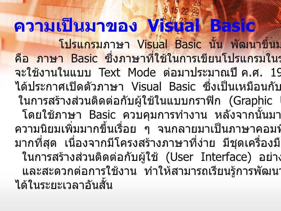 โปรแกรมภาษา Visual Basic นั้น พัฒนาขึ้นมาจากภาษาดั้งเดิม คือ ภาษา Basic ซึ่งภาษาที่ใช้ในการเขียนโปรแกรมในระยะเริ่มต้น จะใช้งานในแบบ Text Mode ต่อมาประ