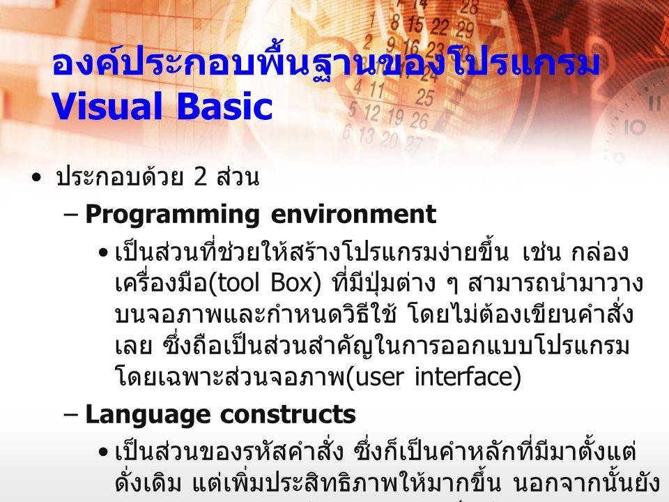 องค์ประกอบพื้นฐานของโปรแกรม Visual Basic ประกอบด้วย 2 ส่วน –Programming environment เป็นส่วนที่ช่วยให้สร้างโปรแกรมง่ายขึ้น เช่น กล่อง เครื่องมือ (tool