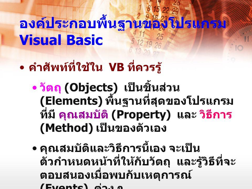 องค์ประกอบพื้นฐานของโปรแกรม Visual Basic คำศัพท์ที่ใช้ใน VB ที่ควรรู้ วัตถุ (Objects) เป็นชิ้นส่วน (Elements) พื้นฐานที่สุดของโปรแกรม ที่มี คุณสมบัติ