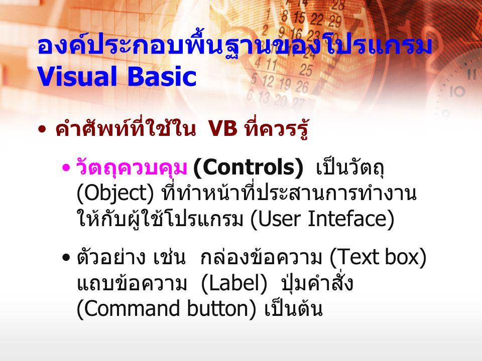 องค์ประกอบพื้นฐานของโปรแกรม Visual Basic คำศัพท์ที่ใช้ใน VB ที่ควรรู้ วัตถุควบคุม (Controls) เป็นวัตถุ (Object) ที่ทำหน้าที่ประสานการทำงาน ให้กับผู้ใช