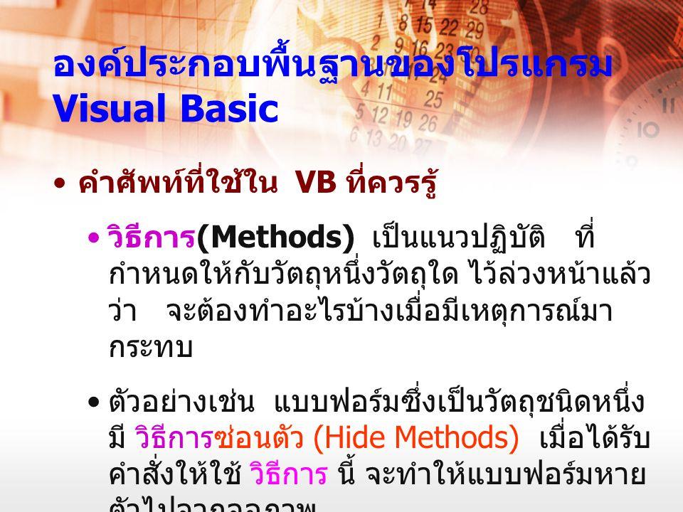 องค์ประกอบพื้นฐานของโปรแกรม Visual Basic คำศัพท์ที่ใช้ใน VB ที่ควรรู้ วิธีการ (Methods) เป็นแนวปฏิบัติ ที่ กำหนดให้กับวัตถุหนึ่งวัตถุใด ไว้ล่วงหน้าแล้