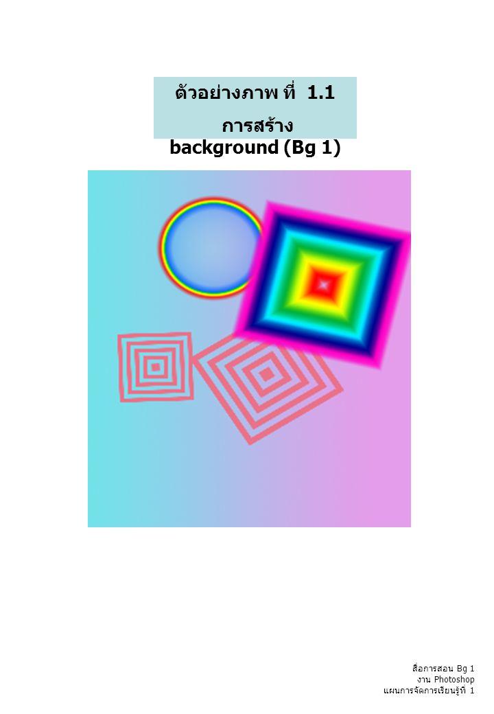 ภาพ Bg 1 ตัวอย่างภาพ ที่ 1.1 การสร้าง background (Bg 1) สื่อการสอน Bg 1 งาน Photoshop แผนการจัดการเรียนรู้ที่ 1