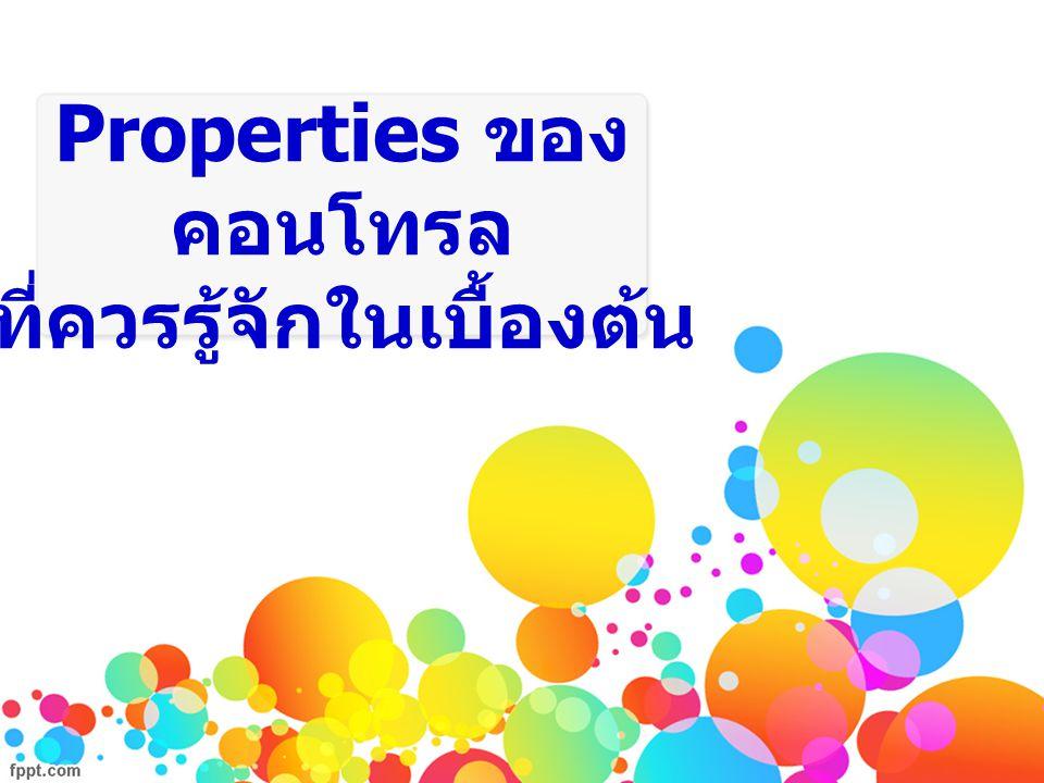 Properties Properties คือ คุณลักษณะหรือองค์ประกอบต่าง ๆ ของคอนโทรล เช่น ชื่อ, ขนาด, สีพื้นหลัง, ลักษณะตัวอักษร, ข้อความบนคอนโทรลนั้น โดย Properties ของคอนโทรล นั้นจะ ถูกแสดงไว้ที่ Properties Window