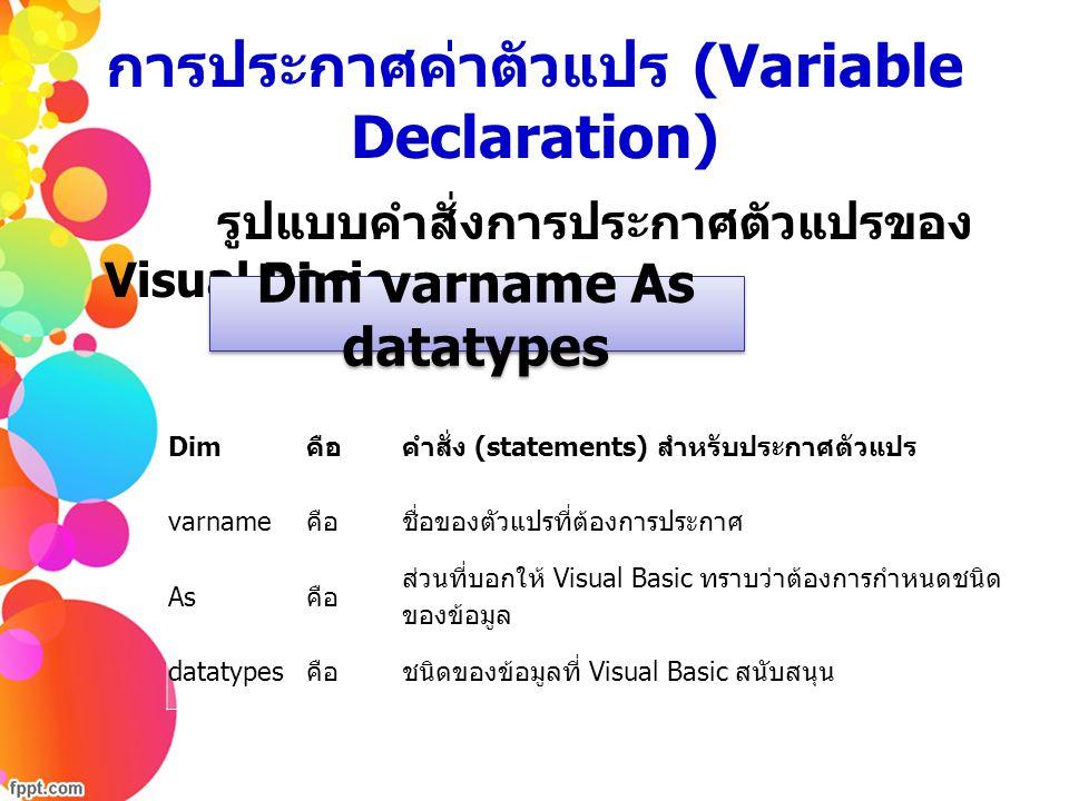 การประกาศค่าตัวแปร (Variable Declaration) รูปแบบคำสั่งการประกาศตัวแปรของ Visual Basic Dim varname As datatypes Dim คือคำสั่ง (statements) สำหรับประกาศ