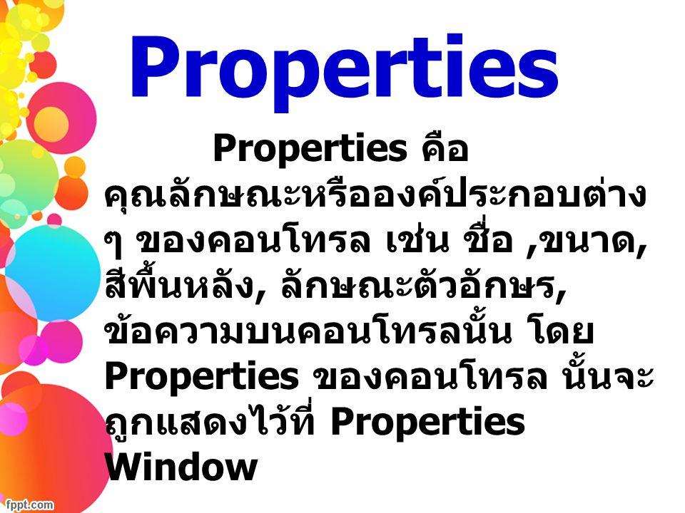 Properties Properties คือ คุณลักษณะหรือองค์ประกอบต่าง ๆ ของคอนโทรล เช่น ชื่อ, ขนาด, สีพื้นหลัง, ลักษณะตัวอักษร, ข้อความบนคอนโทรลนั้น โดย Properties ขอ